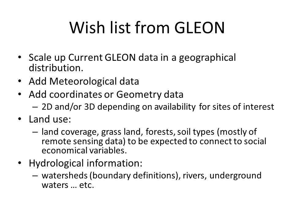 Wish list from GLEON Scale up Current GLEON data in a geographical distribution. Add Meteorological data Add coordinates or Geometry data – 2D and/or