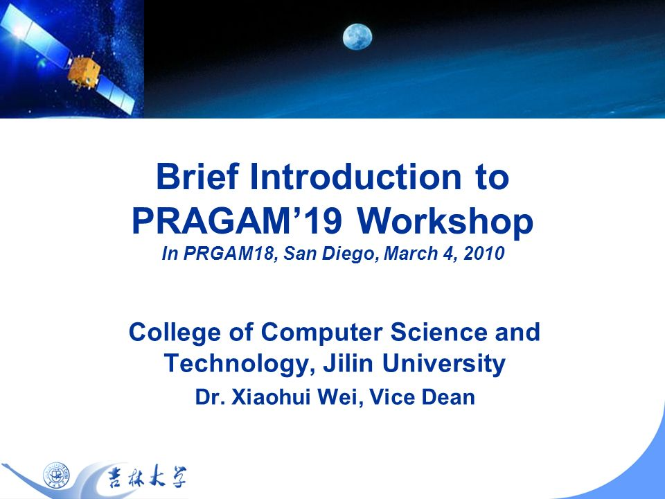 Brief Introduction to PRAGAM19 Workshop In PRGAM18, San Diego, March 4, 2010 College of Computer Science and Technology, Jilin University Dr.