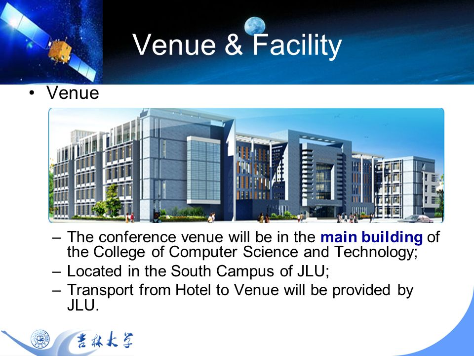Venue & Facility Venue –The conference venue will be in the main building of the College of Computer Science and Technology; –Located in the South Campus of JLU; –Transport from Hotel to Venue will be provided by JLU.
