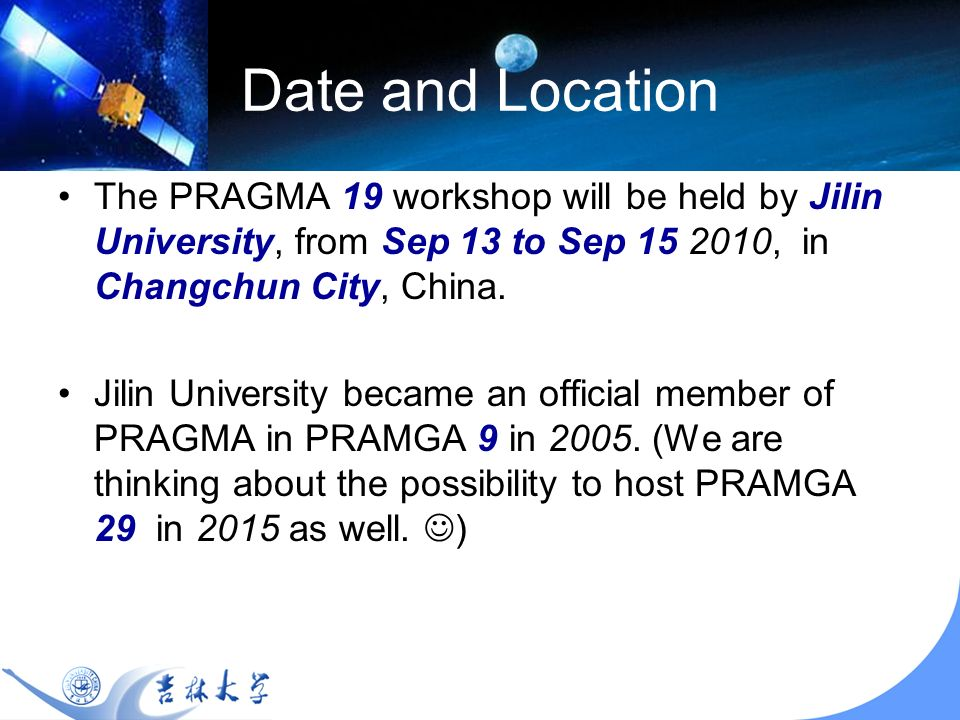Date and Location The PRAGMA 19 workshop will be held by Jilin University, from Sep 13 to Sep 15 2010, in Changchun City, China.