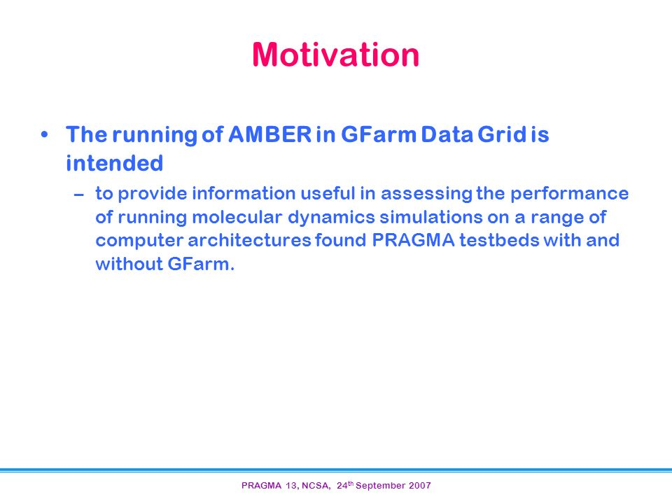 PRAGMA 13, NCSA, 24 th September 2007 Motivation The running of AMBER in GFarm Data Grid is intended –to provide information useful in assessing the performance of running molecular dynamics simulations on a range of computer architectures found PRAGMA testbeds with and without GFarm.