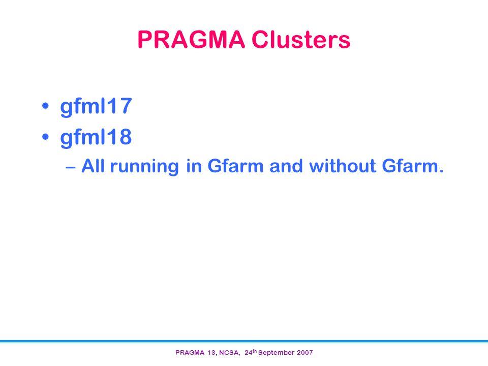 PRAGMA 13, NCSA, 24 th September 2007 PRAGMA Clusters gfml17 gfml18 –All running in Gfarm and without Gfarm.