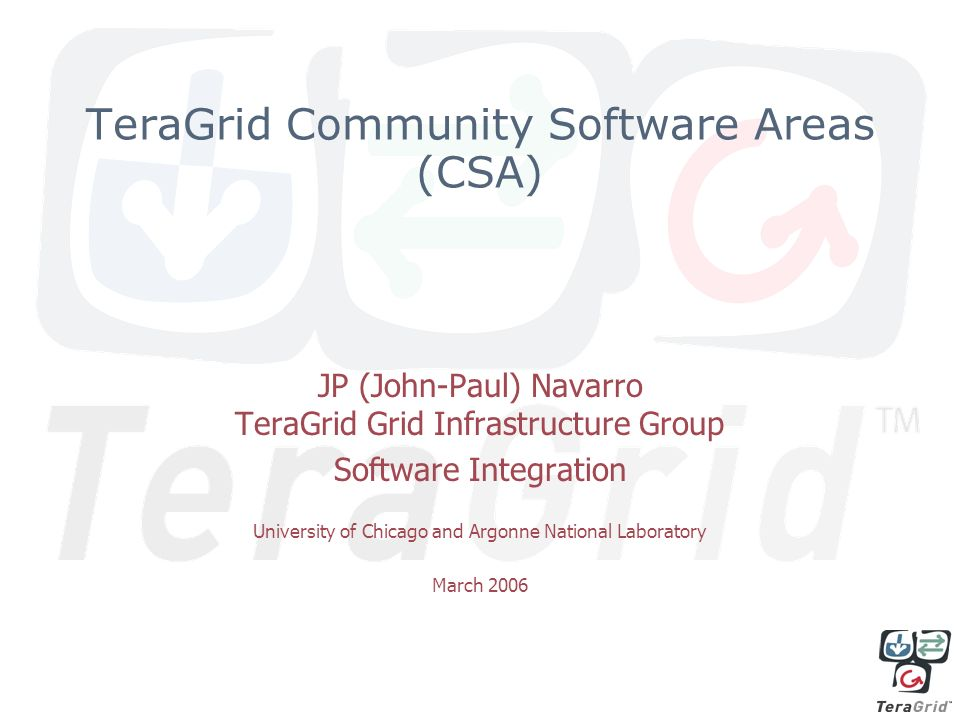 TeraGrid Community Software Areas (CSA) JP (John-Paul) Navarro TeraGrid Grid Infrastructure Group Software Integration University of Chicago and Argonne National Laboratory March 2006