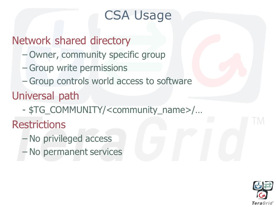 CSA Usage Network shared directory –Owner, community specific group –Group write permissions –Group controls world access to software Universal path - $TG_COMMUNITY/ /… Restrictions –No privileged access –No permanent services