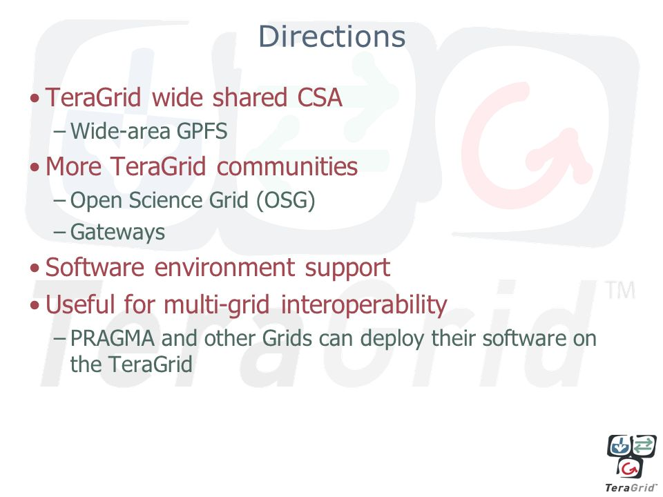 Directions TeraGrid wide shared CSA –Wide-area GPFS More TeraGrid communities –Open Science Grid (OSG) –Gateways Software environment support Useful for multi-grid interoperability –PRAGMA and other Grids can deploy their software on the TeraGrid