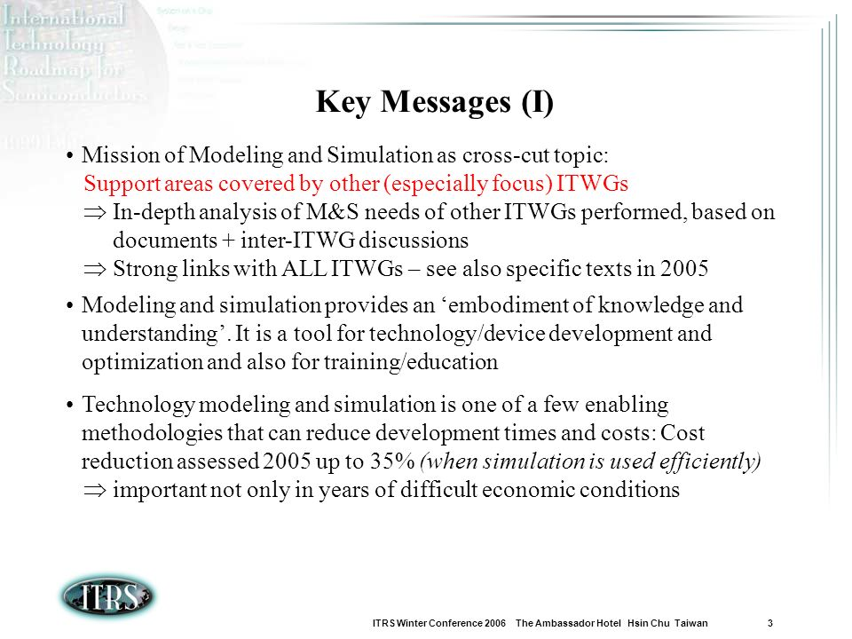 ITRS Winter Conference 2006 The Ambassador Hotel Hsin Chu Taiwan 3 Key Messages (I) Mission of Modeling and Simulation as cross-cut topic: Support areas covered by other (especially focus) ITWGs In-depth analysis of M&S needs of other ITWGs performed, based on documents + inter-ITWG discussions Strong links with ALL ITWGs – see also specific texts in 2005 Modeling and simulation provides an embodiment of knowledge and understanding.