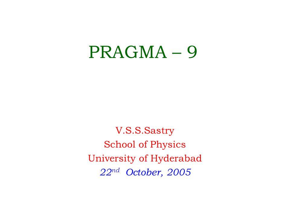 PRAGMA – 9 V.S.S.Sastry School of Physics University of Hyderabad 22 nd October, 2005