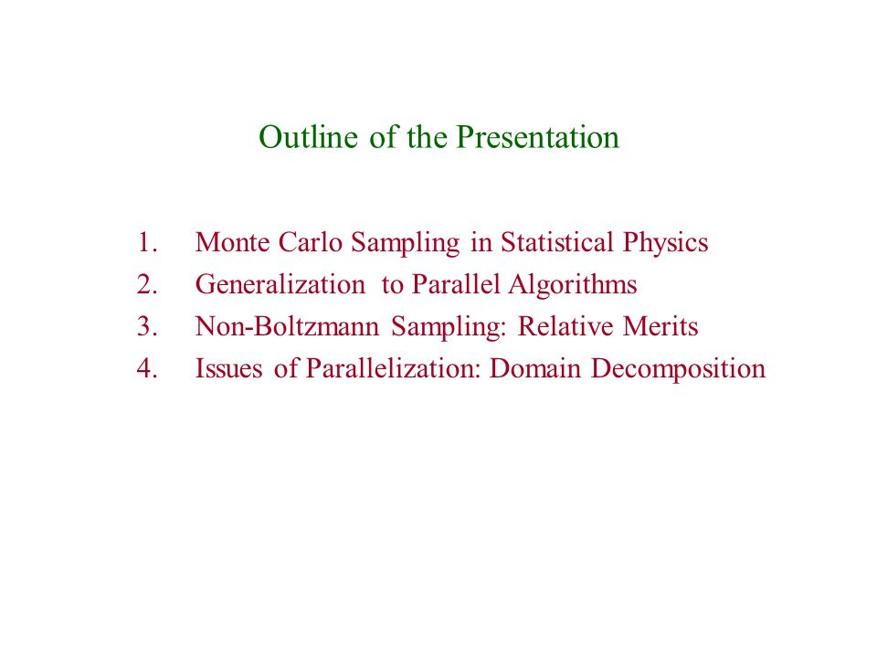 Outline of the Presentation 1.Monte Carlo Sampling in Statistical Physics 2.Generalization to Parallel Algorithms 3.Non-Boltzmann Sampling: Relative Merits 4.Issues of Parallelization: Domain Decomposition
