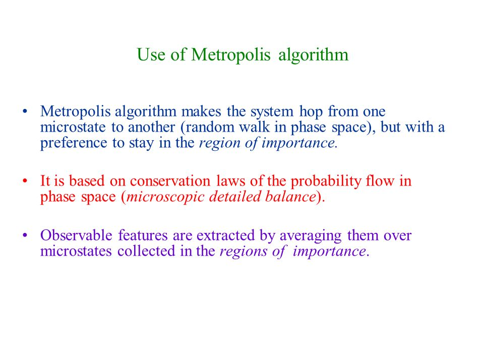 Use of Metropolis algorithm Metropolis algorithm makes the system hop from one microstate to another (random walk in phase space), but with a preference to stay in the region of importance.