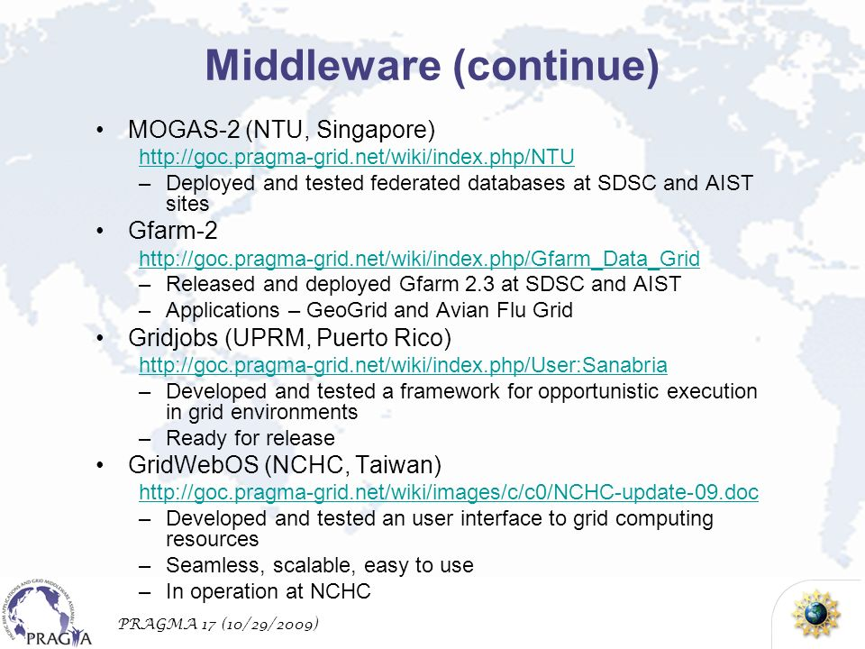 PRAGMA 17 (10/29/2009) Middleware (continue) MOGAS-2 (NTU, Singapore) http://goc.pragma-grid.net/wiki/index.php/NTU –Deployed and tested federated dat