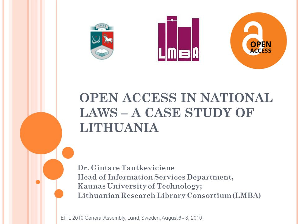 OUTLINE Open access in Lithuania: initiatives, situation The national repository eLABa: description, collections, statistics Documents regulating open access Problems EIFL 2010 General Assembly, Lund, Sweden, August 6 - 8, 2010