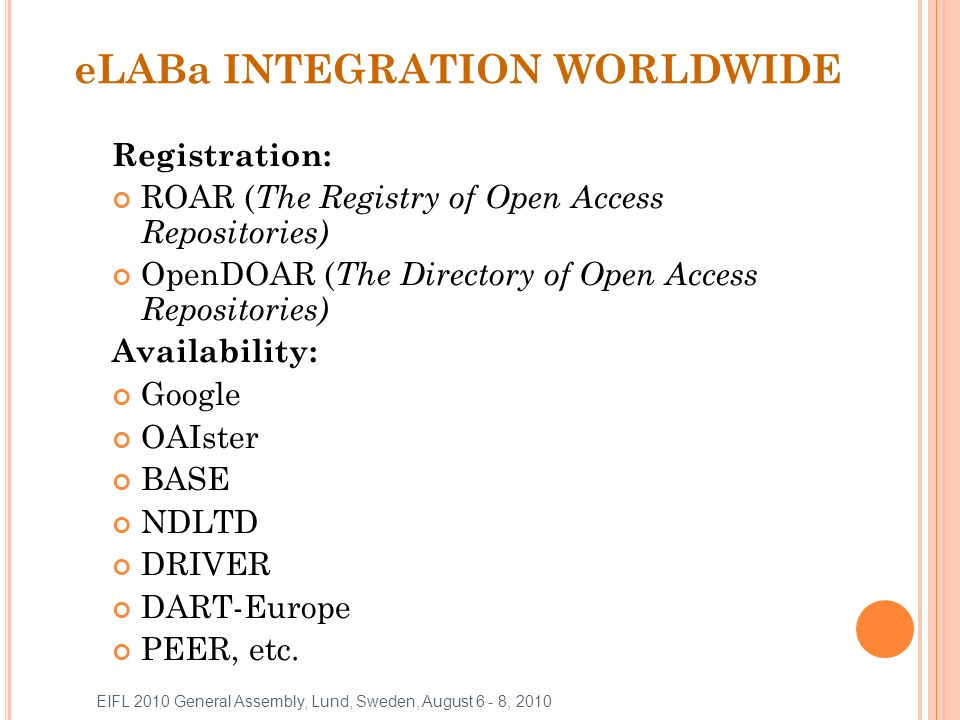 eLABa INTEGRATION WORLDWIDE Registration: ROAR ( The Registry of Open Access Repositories) OpenDOAR ( The Directory of Open Access Repositories) Availability: Google OAIster BASE NDLTD DRIVER DART-Europe PEER, etc.