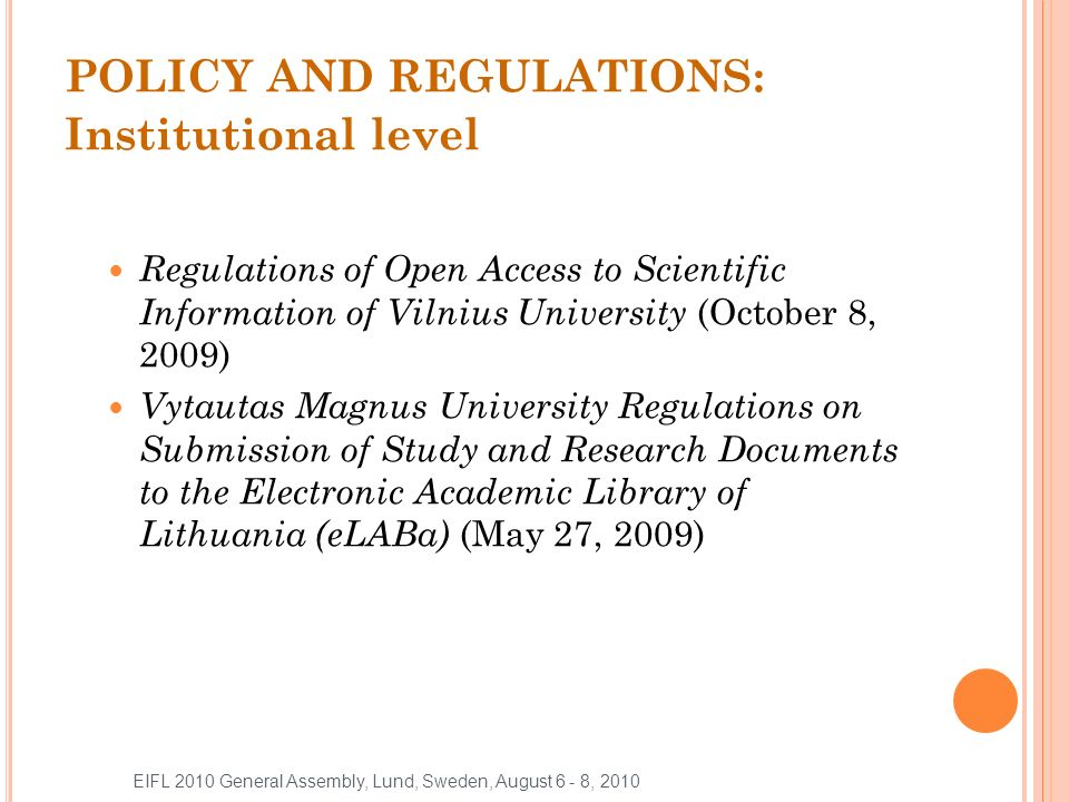 POLICY AND REGULATIONS: Institutional level Regulations of Open Access to Scientific Information of Vilnius University (October 8, 2009) Vytautas Magnus University Regulations on Submission of Study and Research Documents to the Electronic Academic Library of Lithuania (eLABa) (May 27, 2009) EIFL 2010 General Assembly, Lund, Sweden, August 6 - 8, 2010
