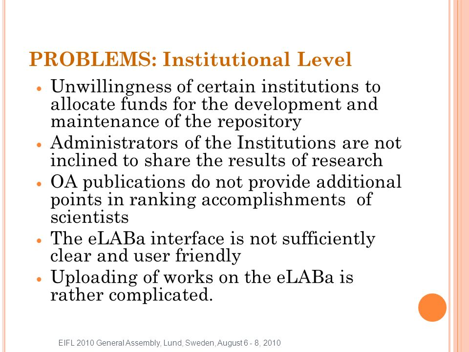 PROBLEMS: Institutional Level Unwillingness of certain institutions to allocate funds for the development and maintenance of the repository Administrators of the Institutions are not inclined to share the results of research OA publications do not provide additional points in ranking accomplishments of scientists The eLABa interface is not sufficiently clear and user friendly Uploading of works on the eLABa is rather complicated.
