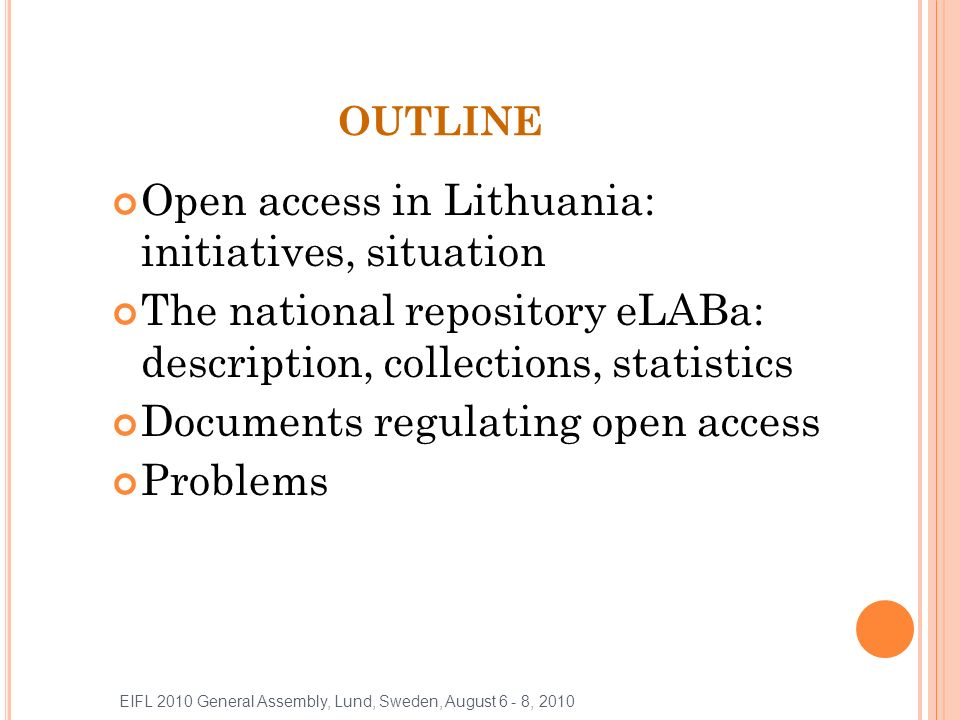OA IN LITHUANIA: INITIATIVES Membership in BioMedCentral: The Institute of Oncology at Vilnius University, 2004 The Library of Kaunas University of Medicine, 2003-2006 Start-up of the development of the repository: ETD Lithuania Project as a Pilot for the Baltic States, 2003-2004 EIFL 2010 General Assembly, Lund, Sweden, August 6 - 8, 2010