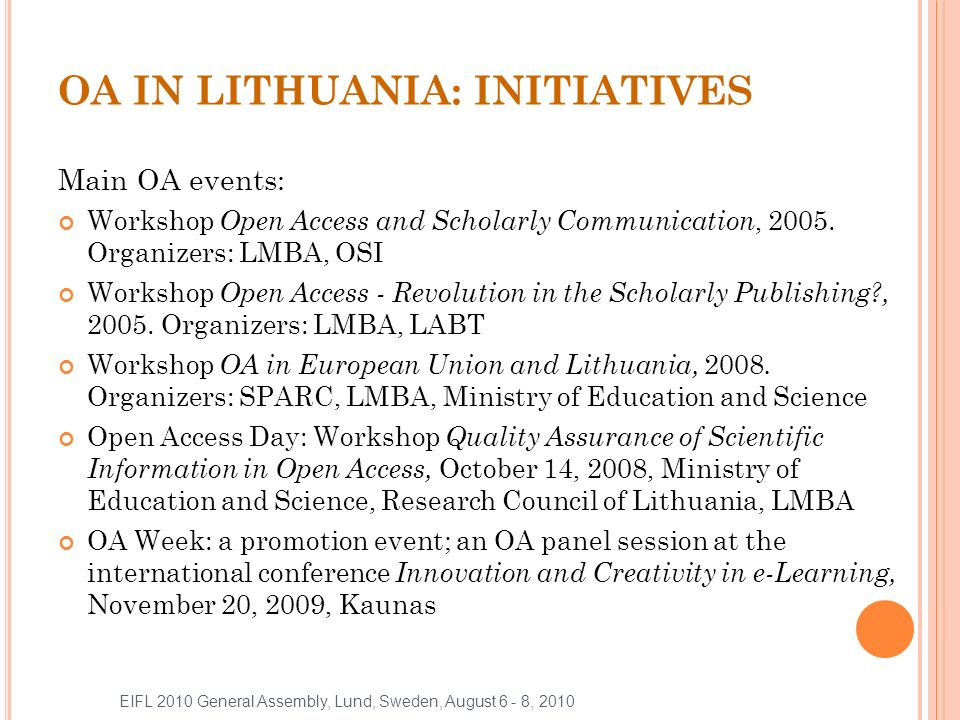 OPEN ACCESS JOURNALS 13 journals in DOAJ Lithuanian Academy of Sciences 12 scientific journals are published (all of them are OA) Lithuanian research journals http://www.mab.lt/pdb_msd1.html (the majority of them are OA) http://www.mab.lt/pdb_msd1.html EIFL 2010 General Assembly, Lund, Sweden, August 6 - 8, 2010