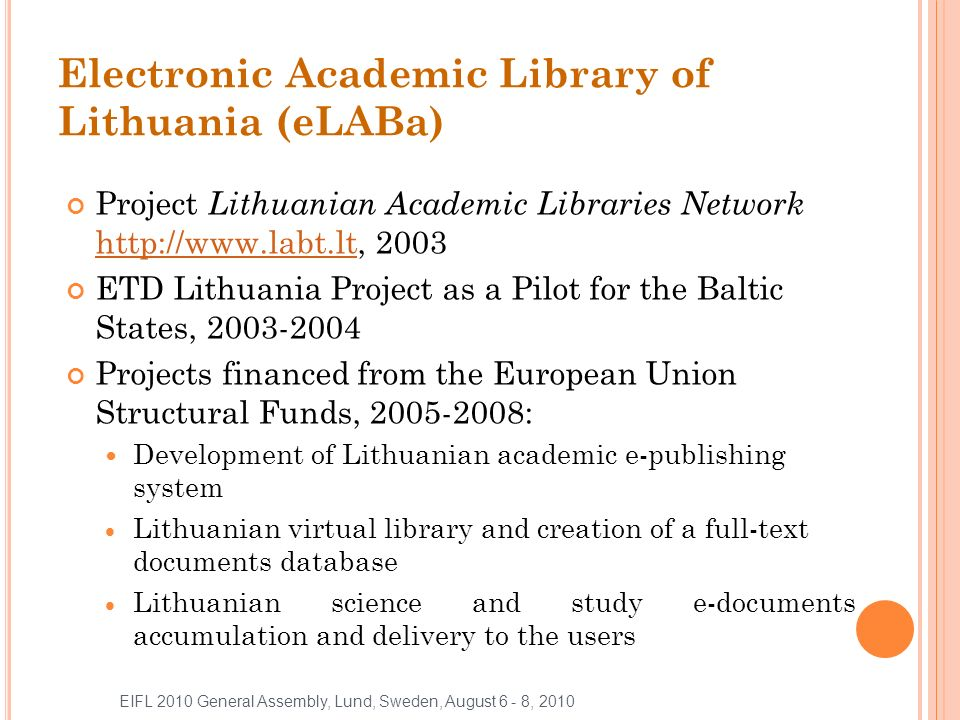 Electronic Academic Library of Lithuania (eLABa) Project Lithuanian Academic Libraries Network http://www.labt.lt, 2003 http://www.labt.lt ETD Lithuania Project as a Pilot for the Baltic States, 2003-2004 Projects financed from the European Union Structural Funds, 2005-2008: Development of Lithuanian academic e-publishing system Lithuanian virtual library and creation of a full-text documents database Lithuanian science and study e-documents accumulation and delivery to the users EIFL 2010 General Assembly, Lund, Sweden, August 6 - 8, 2010