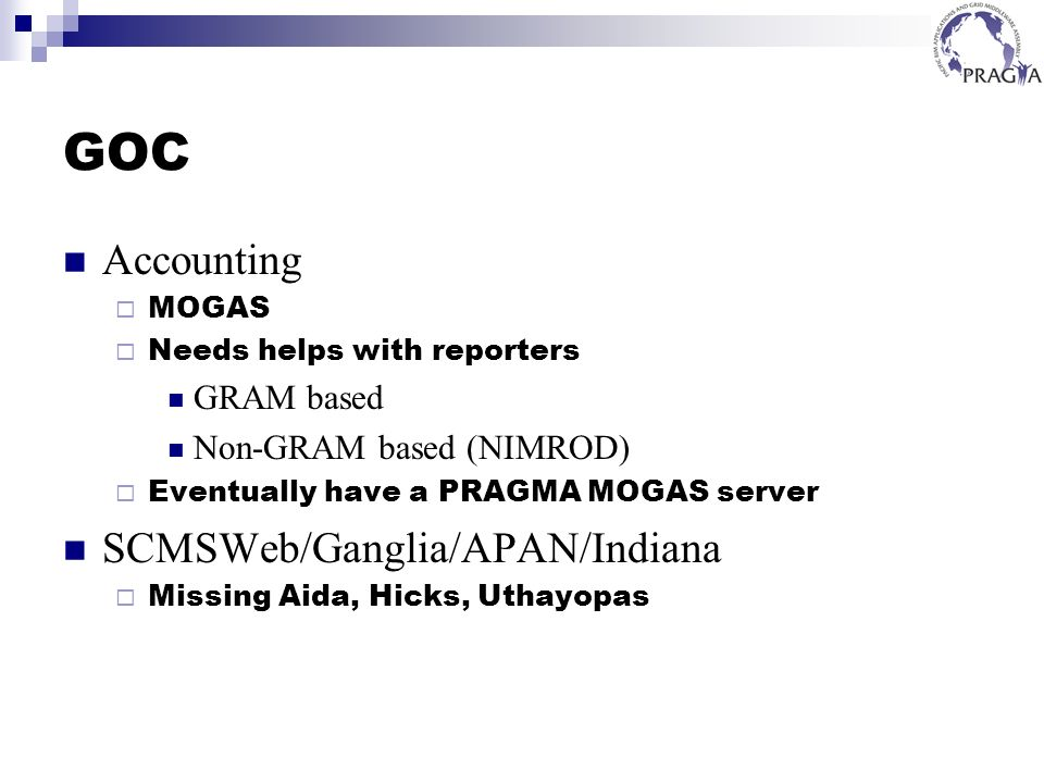 GOC Accounting MOGAS Needs helps with reporters GRAM based Non-GRAM based (NIMROD) Eventually have a PRAGMA MOGAS server SCMSWeb/Ganglia/APAN/Indiana Missing Aida, Hicks, Uthayopas