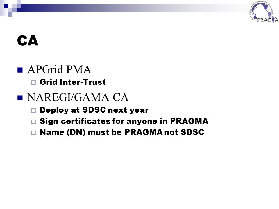 CA APGrid PMA Grid Inter-Trust NAREGI/GAMA CA Deploy at SDSC next year Sign certificates for anyone in PRAGMA Name (DN) must be PRAGMA not SDSC