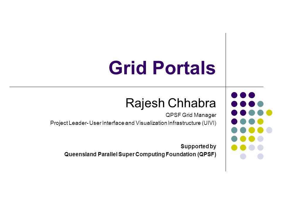 Grid Portals Rajesh Chhabra QPSF Grid Manager Project Leader- User Interface and Visualization Infrastructure (UIVI) Supported by Queensland Parallel Super Computing Foundation (QPSF)