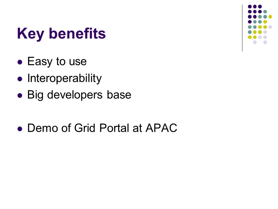 Key benefits Easy to use Interoperability Big developers base Demo of Grid Portal at APAC