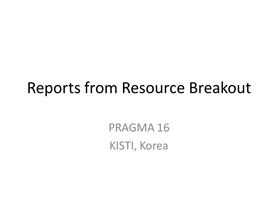 Reports from Resource Breakout PRAGMA 16 KISTI, Korea