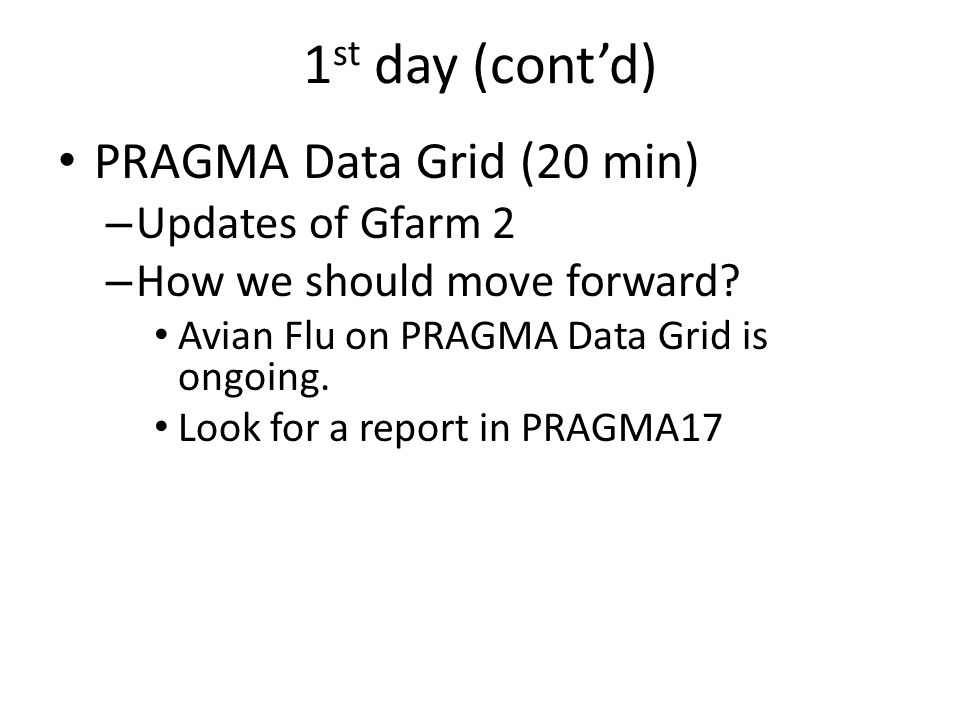1 st day (contd) PRAGMA Data Grid (20 min) – Updates of Gfarm 2 – How we should move forward.