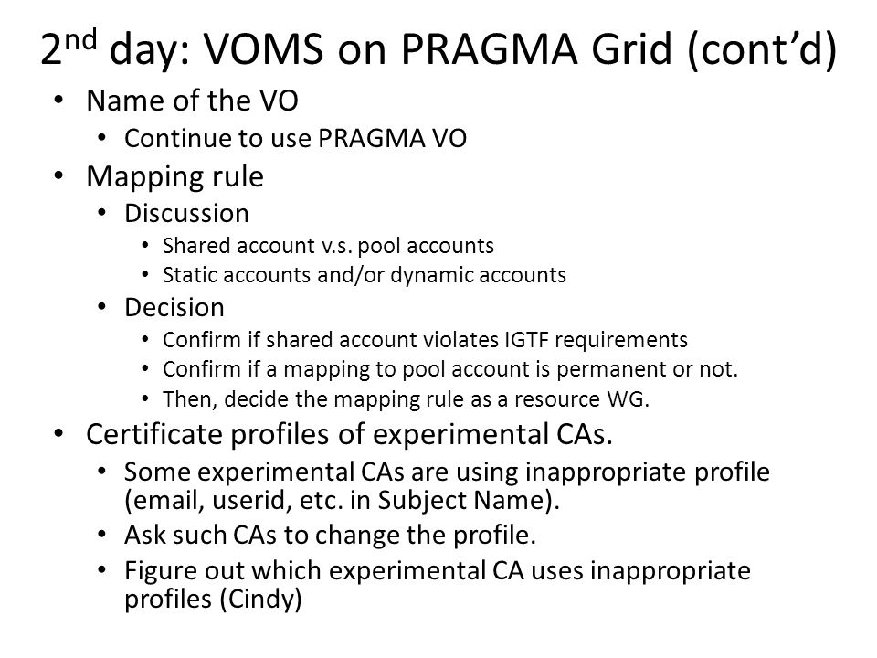 2 nd day: VOMS on PRAGMA Grid (contd) Name of the VO Continue to use PRAGMA VO Mapping rule Discussion Shared account v.s.