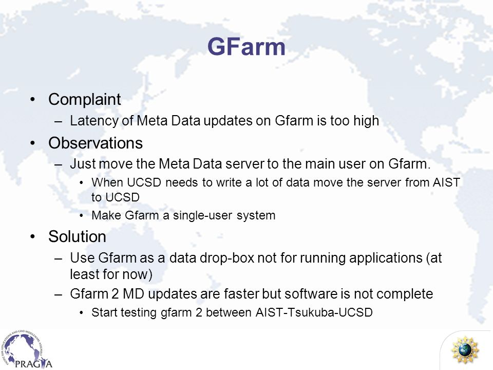 GFarm Complaint –Latency of Meta Data updates on Gfarm is too high Observations –Just move the Meta Data server to the main user on Gfarm. When UCSD n