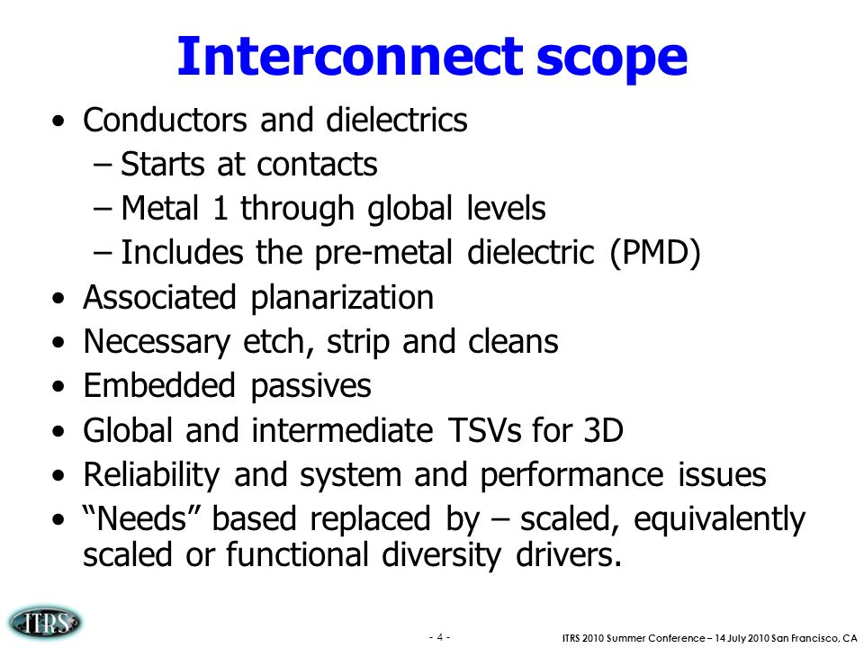 ITRS 2010 Summer Conference – 14 July 2010 San Francisco, CA - 4 - Interconnect scope Conductors and dielectrics –Starts at contacts –Metal 1 through