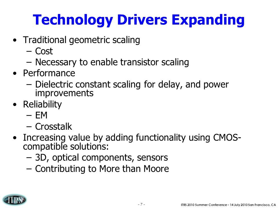 ITRS 2010 Summer Conference – 14 July 2010 San Francisco, CA - 7 - Technology Drivers Expanding Traditional geometric scaling –Cost –Necessary to enab