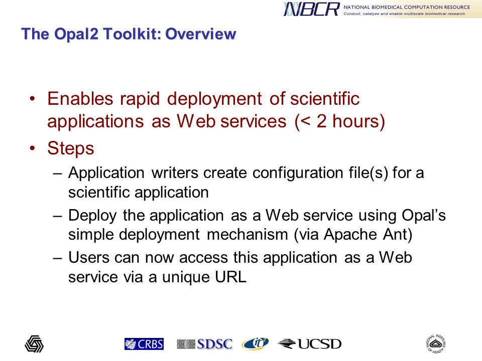 The Opal2 Toolkit: Overview Enables rapid deployment of scientific applications as Web services (< 2 hours) Steps –Application writers create configur