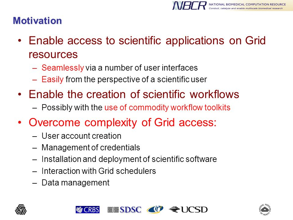 Motivation Enable access to scientific applications on Grid resources –Seamlessly via a number of user interfaces –Easily from the perspective of a sc