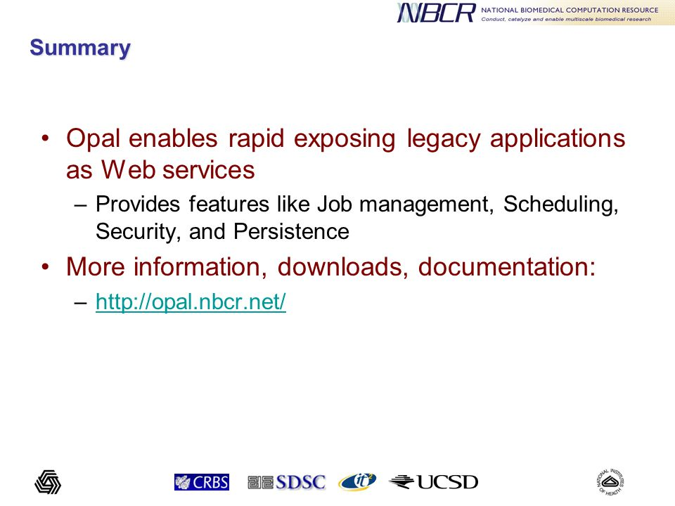 Summary Opal enables rapid exposing legacy applications as Web services –Provides features like Job management, Scheduling, Security, and Persistence