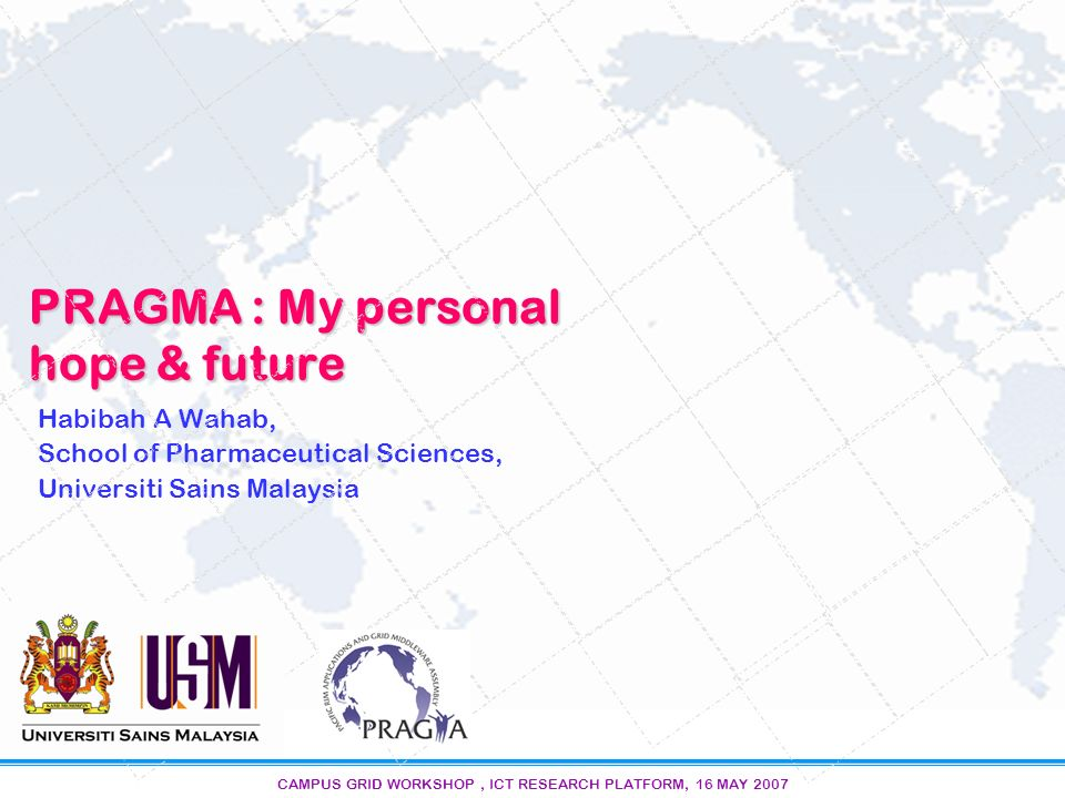 CAMPUS GRID WORKSHOP, ICT RESEARCH PLATFORM, 16 MAY 2007 PRAGMA : My personal hope & future Habibah A Wahab, School of Pharmaceutical Sciences, Universiti Sains Malaysia