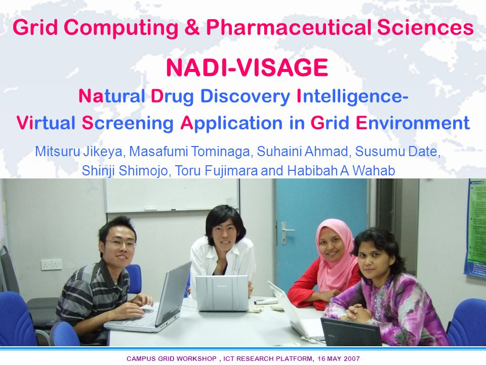 CAMPUS GRID WORKSHOP, ICT RESEARCH PLATFORM, 16 MAY 2007 Grid Computing & Pharmaceutical Sciences NADI-VISAGE Natural Drug Discovery Intelligence- Virtual Screening Application in Grid Environment Mitsuru Jikeya, Masafumi Tominaga, Suhaini Ahmad, Susumu Date, Shinji Shimojo, Toru Fujimara and Habibah A Wahab