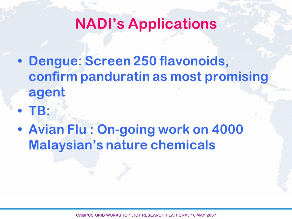CAMPUS GRID WORKSHOP, ICT RESEARCH PLATFORM, 16 MAY 2007 NADIs Applications Dengue: Screen 250 flavonoids, confirm panduratin as most promising agent TB: Avian Flu : On-going work on 4000 Malaysians nature chemicals