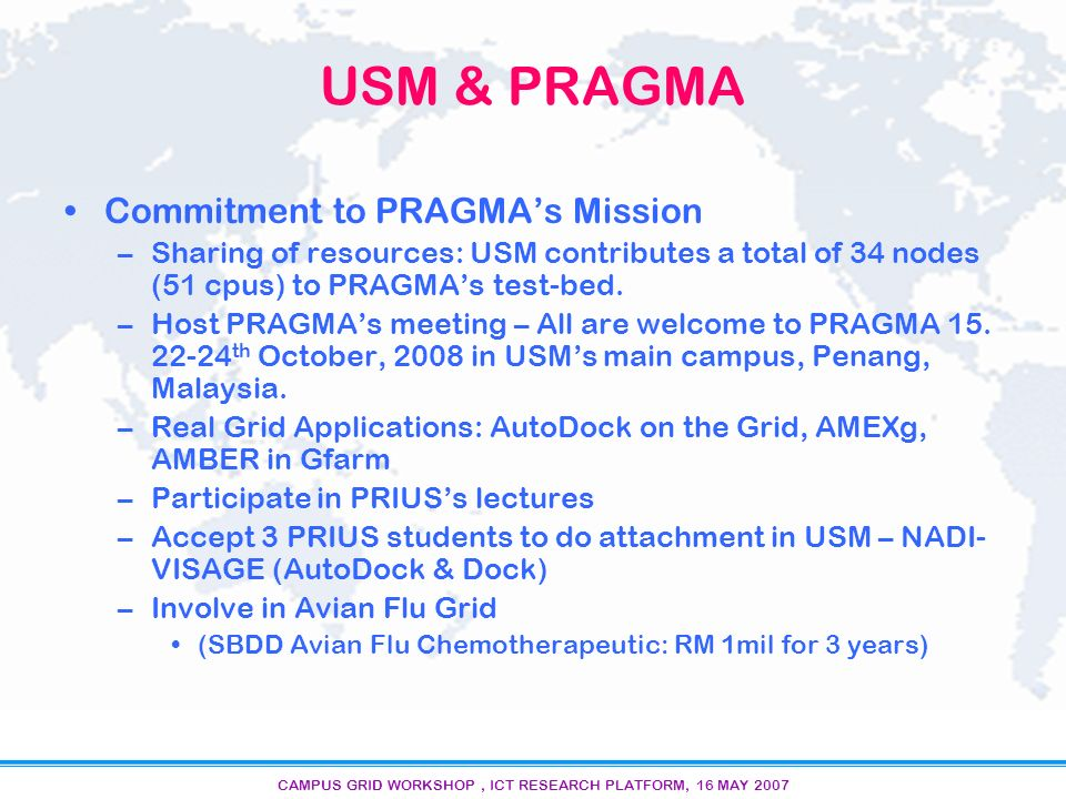 CAMPUS GRID WORKSHOP, ICT RESEARCH PLATFORM, 16 MAY 2007 12/15 Workshop: Reaping benefits from PRAGMAs Excellent networking Impact on the career: –Steering Committee, JSPS Fellowship (under Nakamura-sensei), PRIUS Lectures, Travel Grants (Osaka U) Impact on research –NADI/NAPIMM; NADI-VISAGE (with Osaka U, PRIUS Students) –Avian Flu Grid; Avian Flus Group * Grant –Focus on Infectious Diseases –Establish Research Facilities