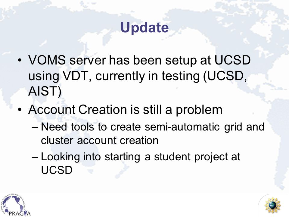 Update VOMS server has been setup at UCSD using VDT, currently in testing (UCSD, AIST) Account Creation is still a problem –Need tools to create semi-