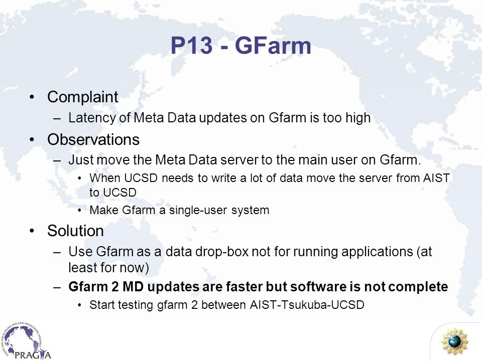 P13 - GFarm Complaint –Latency of Meta Data updates on Gfarm is too high Observations –Just move the Meta Data server to the main user on Gfarm. When