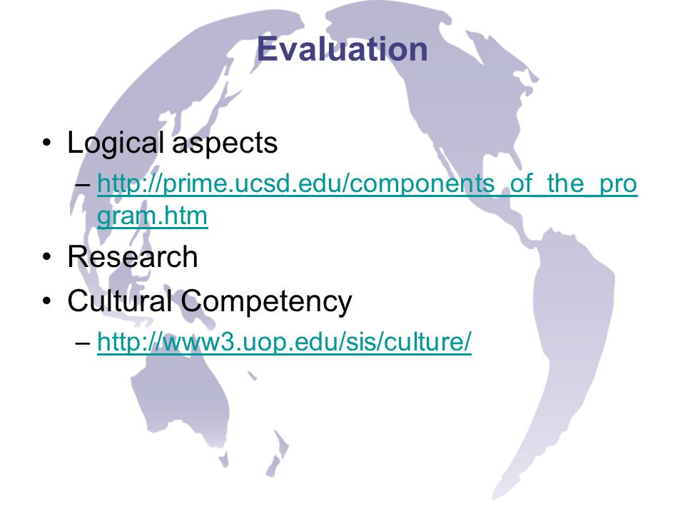 Evaluation Logical aspects –http://prime.ucsd.edu/components_of_the_pro gram.htmhttp://prime.ucsd.edu/components_of_the_pro gram.htm Research Cultural Competency –http://www3.uop.edu/sis/culture/http://www3.uop.edu/sis/culture/
