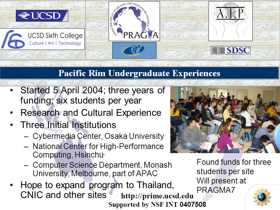 http://prime.ucsd.edu Supported by NSF INT 0407508 Pacific RIM Experiences for Undergraduates Started 5 April 2004; three years of funding; six students per year Research and Cultural Experience Three Initial Institutions –Cybermedia Center, Osaka University –National Center for High-Performance Computing, Hsinchu –Computer Science Department, Monash University, Melbourne, part of APAC Hope to expand program to Thailand, CNIC and other sites Found funds for three students per site Will present at PRAGMA7