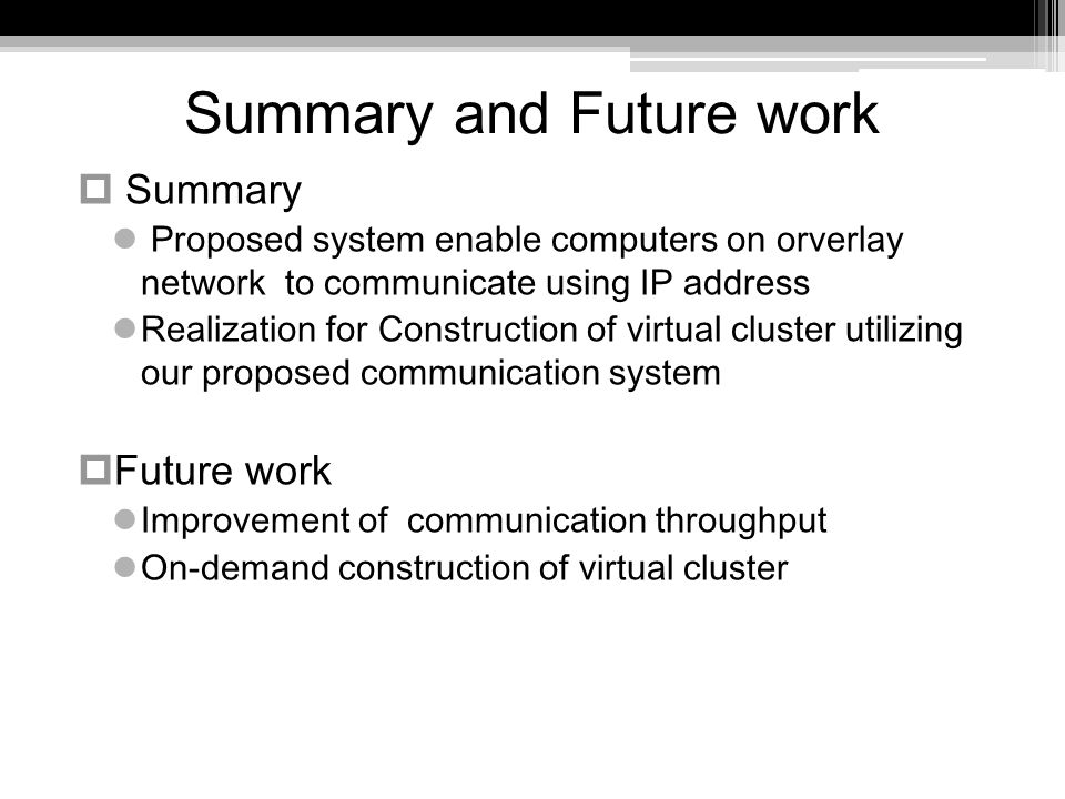 Summary and Future work Summary Proposed system enable computers on orverlay network to communicate using IP address Realization for Construction of virtual cluster utilizing our proposed communication system Future work Improvement of communication throughput On-demand construction of virtual cluster