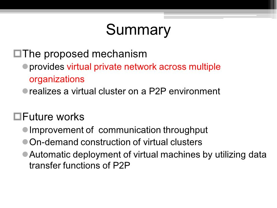 Summary The proposed mechanism provides virtual private network across multiple organizations realizes a virtual cluster on a P2P environment Future works Improvement of communication throughput On-demand construction of virtual clusters Automatic deployment of virtual machines by utilizing data transfer functions of P2P