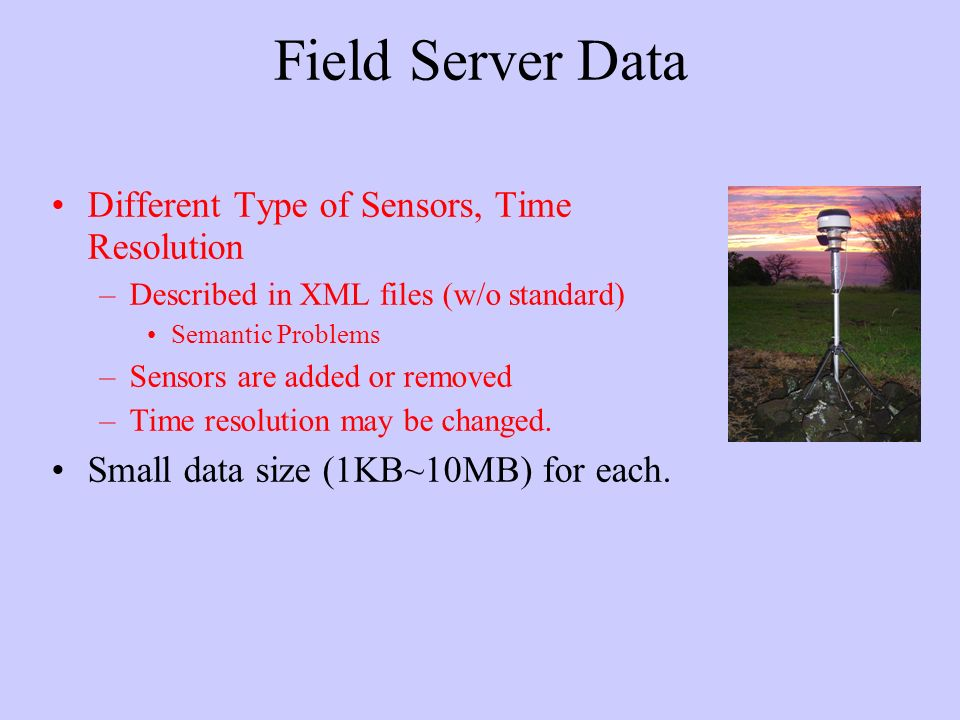 Field Server Data Different Type of Sensors, Time Resolution –Described in XML files (w/o standard) Semantic Problems –Sensors are added or removed –Time resolution may be changed.
