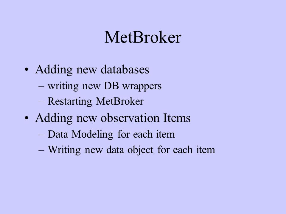 MetBroker Adding new databases –writing new DB wrappers –Restarting MetBroker Adding new observation Items –Data Modeling for each item –Writing new data object for each item