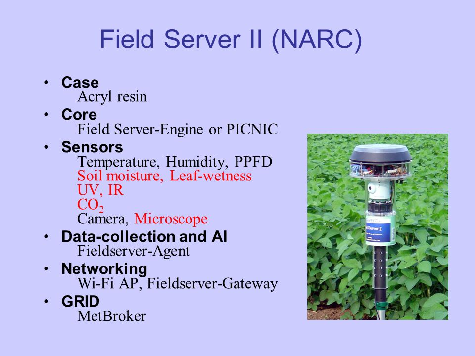 Field Server II (NARC) Case Acryl resin Core Field Server-Engine or PICNIC Sensors Temperature, Humidity, PPFD Soil moisture, Leaf-wetness UV, IR CO 2 Camera, Microscope Data-collection and AI Fieldserver-Agent Networking Wi-Fi AP, Fieldserver-Gateway GRID MetBroker