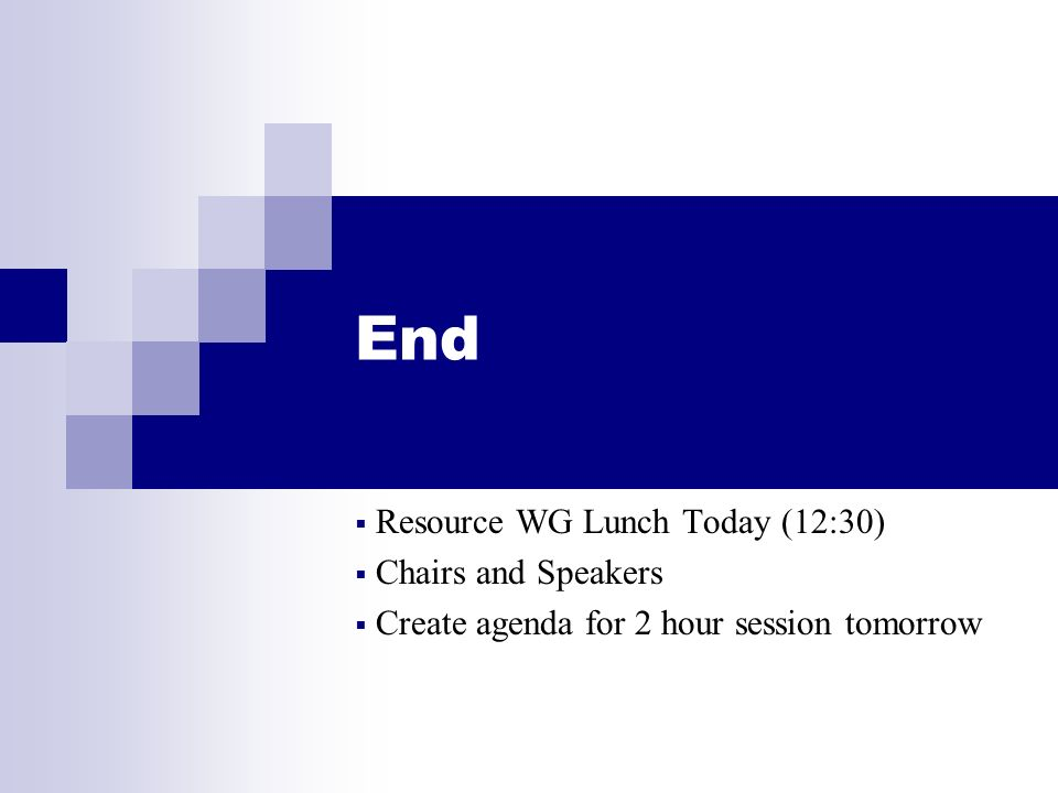 End Resource WG Lunch Today (12:30) Chairs and Speakers Create agenda for 2 hour session tomorrow