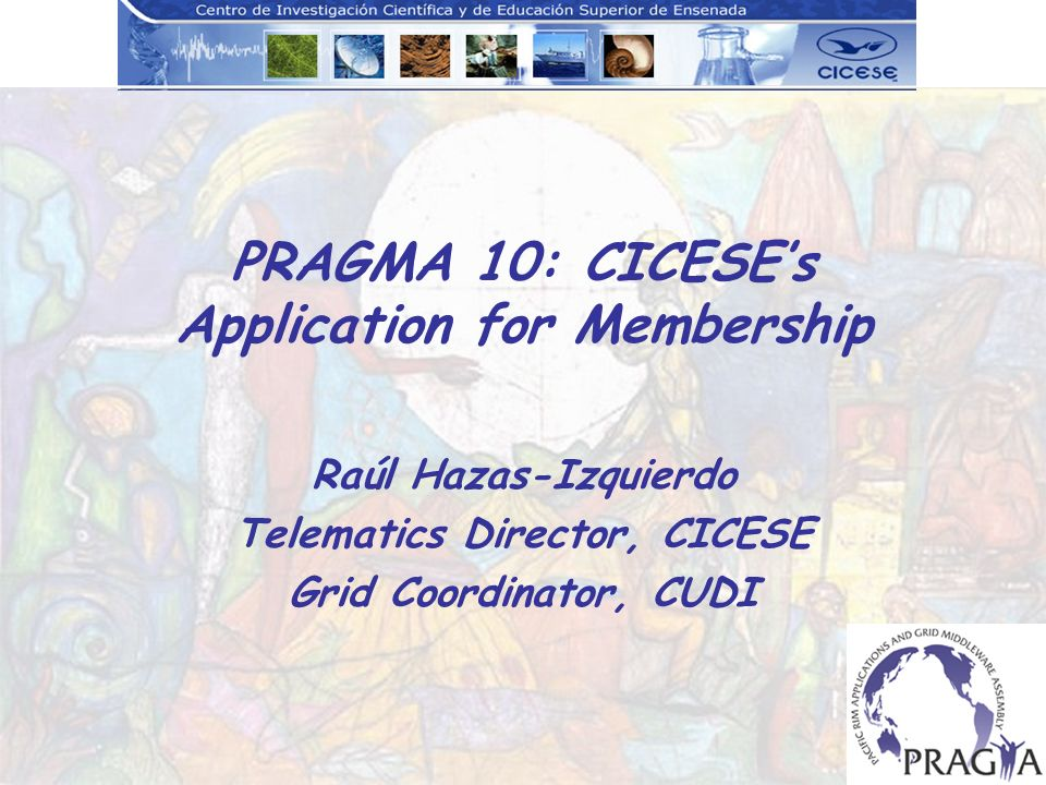 PRAGMA 10: CICESEs Application for Membership Raúl Hazas-Izquierdo Telematics Director, CICESE Grid Coordinator, CUDI