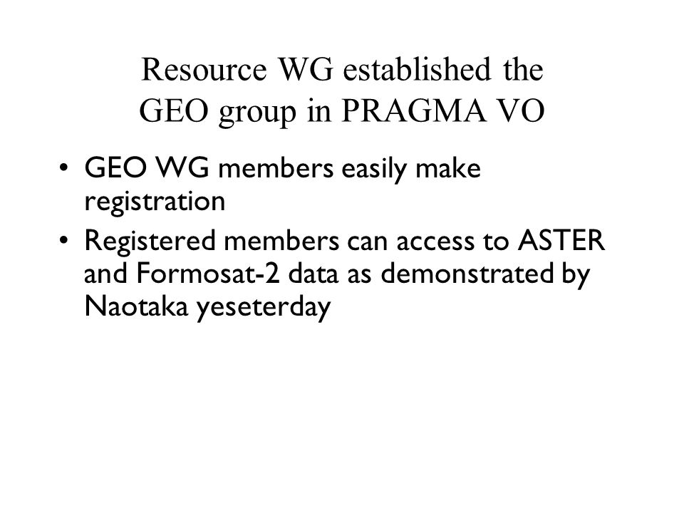 Resource WG established the GEO group in PRAGMA VO GEO WG members easily make registration Registered members can access to ASTER and Formosat-2 data as demonstrated by Naotaka yeseterday